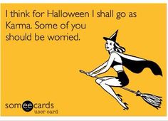 I think for Halloween I shall go as Karma. Some of you should be worried.