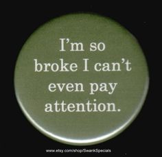 I'm so broke I can't even pay attention.     by SwankSpecials