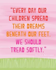 """Every day our children spread their dreams beneath our feet. We should tread softly."" Love this quote from Sir Ken Robinson!"
