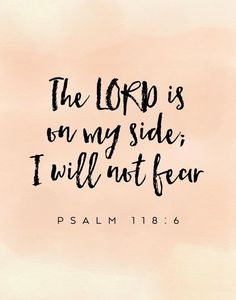The Lord is on my side; I will not fear Psalm 118:6 No matter what we're facing, the Lord is with us. We have no reason to worry or fear because God always works everything out for good. Remember this bible verse the next time your fear seems to be taking over your faith.