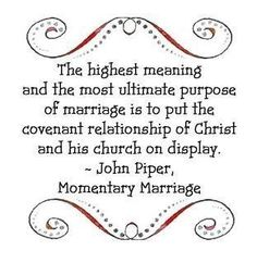 The highest meaning and the ultimate purpose of marriage is to put the covenant relationship of Christ and His church on display. - John Piper