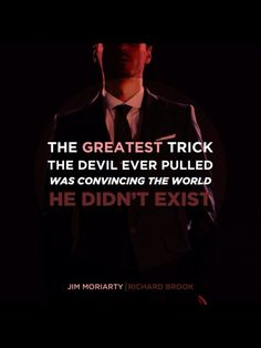 One of my favorite quotes and exactly what Moriarty tried to do.