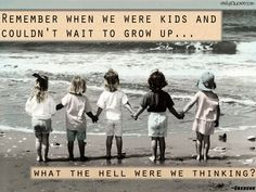Remember when we were kids and couldn't wait to grow up…what the hell were we thinking?
