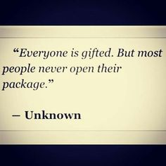 """Everyone is gifted. But most people never open their package."" -Unknown"