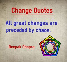 Change Quotes All great changes are preceded by chaos. Change Quote by Deepak Chopra. Explanation about quote on change : We as a society are reluctant to change and love to live in our comfort zone. We do not change unless it becomes a complete choas and there is no other way out.