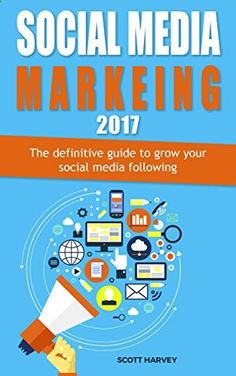 Social media marketing 2017: The definitive guide to grow your social media following (Internet Marketing Book 3)