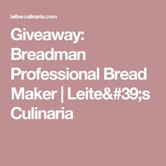 Giveaway: Breadman Professional Bread Maker | Leite's Culinaria