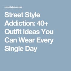 Street Style Addiction: 40+ Outfit Ideas You Can Wear Every Single Day