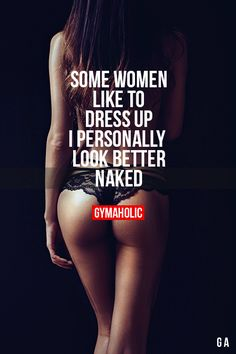 gymaaholic:  Some Women Like To Dress Up I personally look better naked. http://www.gymaholic.co