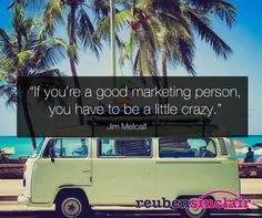 """If you're a good marketing person, you have to be a little crazy."""