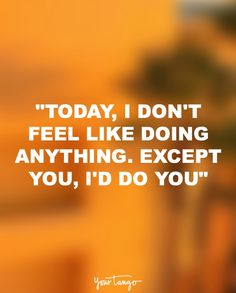 Today I don't feel like doing anything. Except you. I'd do you.