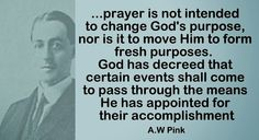 prayer is not intended to change God's purpose, nor is it to move Him to form fresh purposes.  God has decreed that certain events shall come to pass through the means He has appointed for their accomplishment - AW Pink