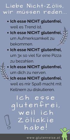 Liebe Nicht Zölis! Zöliakie ist kein Trend, ich will keine Aufmerksamkeit bekommen, ich will nicht dreimal so viel für glutenfreie Pizza bezahlen und ich will dich mit meiner Zöliakie Diagnose nicht nerven! Das Leben mit Zöliakie ist auch für mich nicht leicht. Danke für dein Verständnis und deine Unterstützung!  -- Zöliakie -- Leben mit Zöliakie -- Zöliakie Diagnose --  Glutenunverträglichkeit Coaching, Blog, Gluten Free, Sayings, Words, Edc, Memes, Fitness, Gluten Free Diet