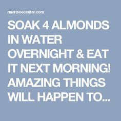 SOAK 4 ALMONDS IN WATER OVERNIGHT & EAT IT NEXT MORNING! AMAZING THINGS WILL HAPPEN TO YOUR BODY   mustseecenter