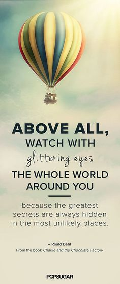 Above all, watch with glittering eyes the whole world around you because the greatest secrets are always hidden in the most unlikely places. Roald Dahl quote