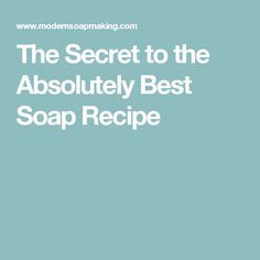 The Secret to the Absolutely Best Soap Recipe