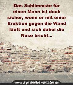 Das Schlimmste für einen Mann ist doch sicher, wenn er mit einer Erektion gegen die Wand läuft und sich dabei die Nase bricht...