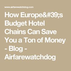How Europe's Budget Hotel Chains Can Save You a Ton of Money - Blog - Airfarewatchdog
