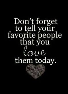 Don't forget to tell your favorite people that you love them today...I do...u know who u are...
