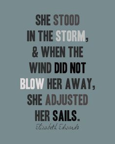 """She stood in the storm, and when the wind did not blow her away, she adjusted her sails."" - Elizabeth Edwards"