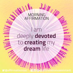 I am deeply devoted to creating my dream life