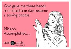 Funny Workplace Ecard: God gave me these hands so I could one day become a sewing badass. Mission Accomplished.....