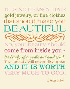 "1 Peter 3:3, my mother used to say ""pretty is as pretty does,"" my whole childhood, I want to put this in Avies room so as she grows into a young woman she will be reminded how much more important it is to have inner beauty ;)"
