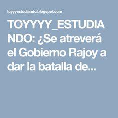 TOYYYY_ESTUDIANDO: ¿Se atreverá el Gobierno Rajoy a dar la batalla de...