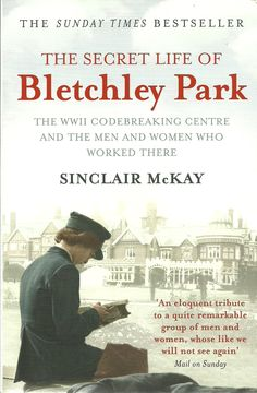 Sinclair McKay: The Secret Life of Bletchley Park - The WWII Codebreaking Centre and the Men and Women who worked there.