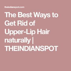The Best Ways to Get Rid of Upper-Lip Hair naturally | THEINDIANSPOT