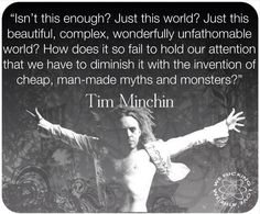 """Isn't THIS enough? Just.. this.. world? Just this beautiful, complex wonderfully unfathomable, natural world? How does it so fail to hold our attention that we have to diminish it with the invention of cheap, man-made myths and monsters?"" -Tim Minchin"
