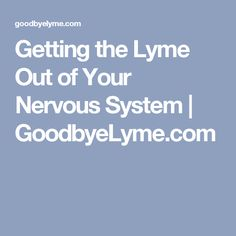 Getting the Lyme Out of Your Nervous System | GoodbyeLyme.com