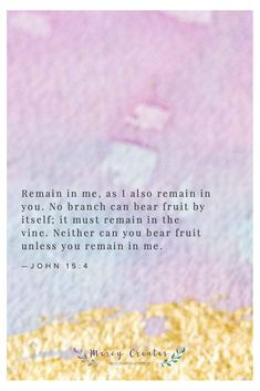 Remain in me, as I also remain in you. No branch can bear fruit by itself; it must remain in the vine. Neither can you bear fruit unless you remain in me. John 15:4, Mercy Creates, Bible Verses about remaining in the Lord, abiding in Christ, Verses about fruit, Scripture about staying in the Lord #MercyCreates #BibleVerse #christianart #Scripture #Scriptures #Bible #BibleStudy #BibleVerses #BibleQuotes #GodsWord #Christianity #WatercolorScripture #VerseArt #BibleArt #ScriptureArt #FaithArt