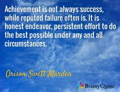 Achievement is not always success, while reputed failure often is. It is honest endeavor, persistent effort to do the best possible under any and all circumstances. / Orison Swett Marden
