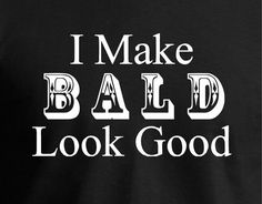 Bald is the new sexy. Bald is beautiful. I Make BALD by JedaTees, $15.95