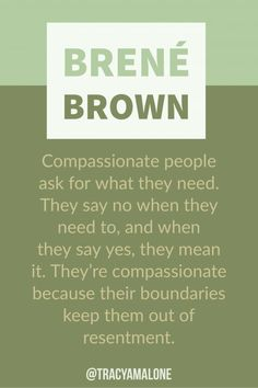 Brene Brown Quotes Compassionate people ask for what they need. They say no when they need to, and when they say yes, they mean it. They're compassionate because their boundaries keep them out of resentment.More More or Mores may refer to: Wisdom Quotes, Quotes To Live By, Me Quotes, Motivational Quotes, Inspirational Quotes, Quotes Positive, Change Quotes, Compassion Quotes, Drake Quotes