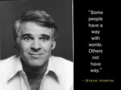 Some people have a way with words... - Steve Martin http://www.ideachampions.com/weblogs/stevemartin.jpg