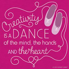 Creativity is a dance of the mind, the hands and the heart!