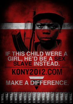 KONY 2012      I don't care what you are doing    We all need to realize what is happening to people in the world, even TODAY    Young children in Uganda are being abducted,    Young girls are being raped,    they are being hurt, abused, and used    They are being taken away,    given guns    and being forced to kill people….people that are even related to them genetically.    Who's behind all this?    Joseph Kony    The problem is…the world isn't fully aware of who he is.