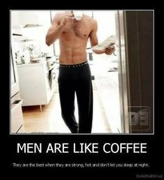 Men are like coffee, they are best when strong, hot and don't let you sleep at night.