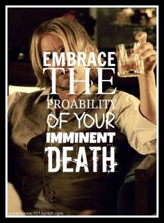Embrace the probability of your imminent death. MM