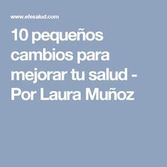 10 pequeños cambios para mejorar tu salud - Por Laura Muñoz