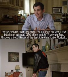 """""""I'm the cool dad, that's my thing. I'm hip, I surf the web. I text. LOL: laugh out loud, OMG: oh my god, WTF: why the face. Um, you know...I know all the dances to High School Musical..."""" - Phil from Modern Family"""
