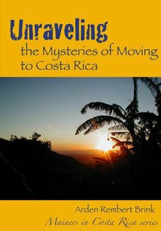 Unraveling the Mysteries of Moving to Costa Rica (Mainers in Costa Rica) by Arden Rembert Brink, http://www.amazon.com/dp/B005LH4R10/ref=cm_sw_r_pi_dp_eP4pqb1WYE4NF