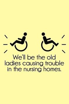 Always said that one day we will be having wheelchair races up and down the halls of our old age home. Haha