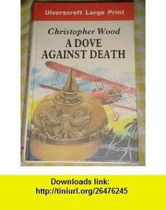 A Dove Against Death (9780708912072) Christopher Wood , ISBN-10: 0708912079  , ISBN-13: 978-0708912072 ,  , tutorials , pdf , ebook , torrent , downloads , rapidshare , filesonic , hotfile , megaupload , fileserve
