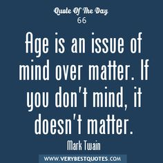 """""""Age is an issue of mind over matter. If you don't mind, it doesn't matter.""""  ~ Mark Twain"""