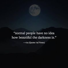 """""""normal people have no idea how beautiful the darkness is."""" ―via Quotes 'nd Notes Soul Quotes, Words Quotes, Qoutes, Band Quotes, Sayings, Life Lesson Quotes, Life Quotes, Monster Quotes, Wattpad Quotes"""