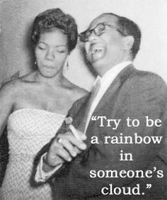 Try to be a rainbow in someone's cloud - Maya Angelou