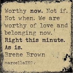 Worthy now. We are worthy of love and belonging now. Right this minute. --Brene Brown quote from The gifts of imperfection. Self-love & worthiness. The Words, Cool Words, Great Quotes, Quotes To Live By, Inspirational Quotes, Daily Quotes, Motivational Quotes, Brene Brown Zitate, The Gift Of Imperfection